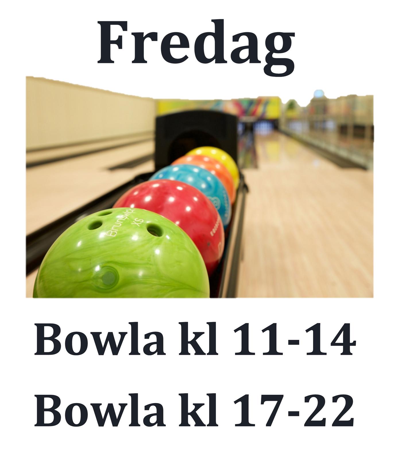 Fredag:  BOWLA  kl 11 - 14 & kl 17 - 21 OBS tidigare stängning 1/11